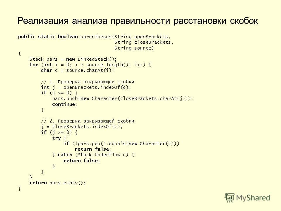 public static boolean parentheses(String openBrackets, String closeBrackets, String source) { Stack pars = new LinkedStack(); for (int i = 0; i < source.length(); i++) { char c = source.charAt(i); // 1. Проверка открывающей скобки int j = openBracket
