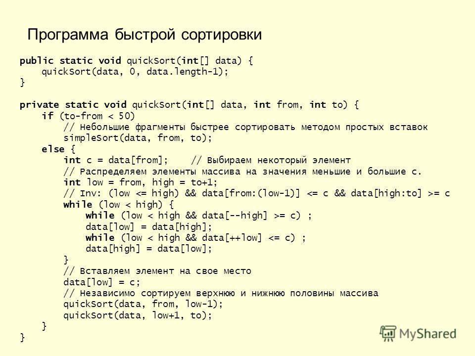 public static void quickSort(int[] data) { quickSort(data, 0, data.length-1); } private static void quickSort(int[] data, int from, int to) { if (to-from < 50) // Небольшие фрагменты быстрее сортировать методом простых вставок simpleSort(data, from,