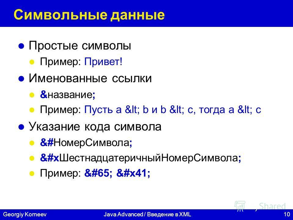 10Georgiy KorneevJava Advanced / Введение в XML Символьные данные Простые символы Пример: Привет! Именованные ссылки &название; Пример: Пусть a < b и b < c, тогда a < c Указание кода символа &#НомерСимвола; &#xШестнадцатеричныйНомерСимвола;