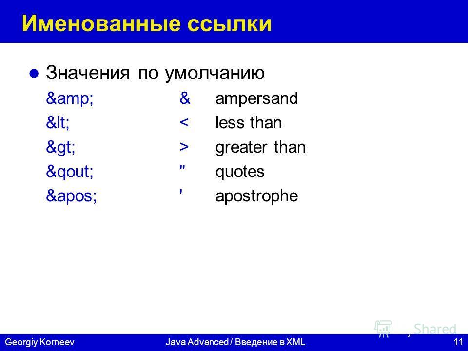 11Georgiy KorneevJava Advanced / Введение в XML Именованные ссылки Значения по умолчанию &&ampersand <greater than &qout;quotes ''apostrophe
