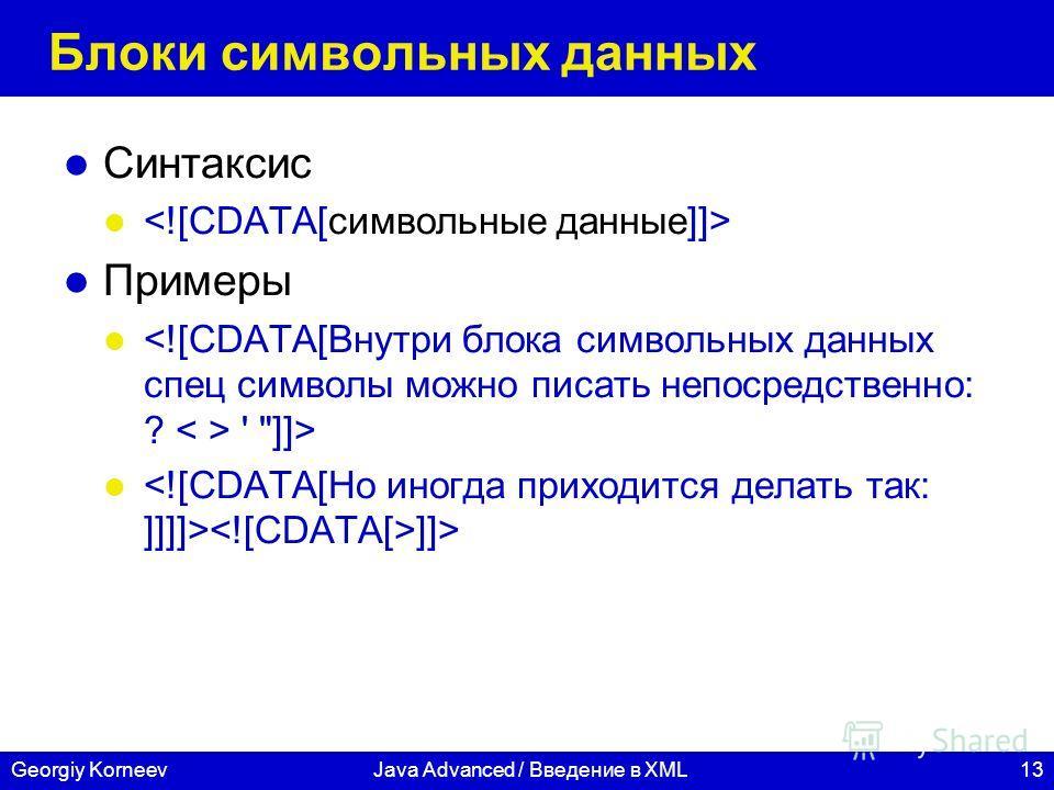 13Georgiy KorneevJava Advanced / Введение в XML Блоки символьных данных Синтаксис Примеры ' ]]> ]]>