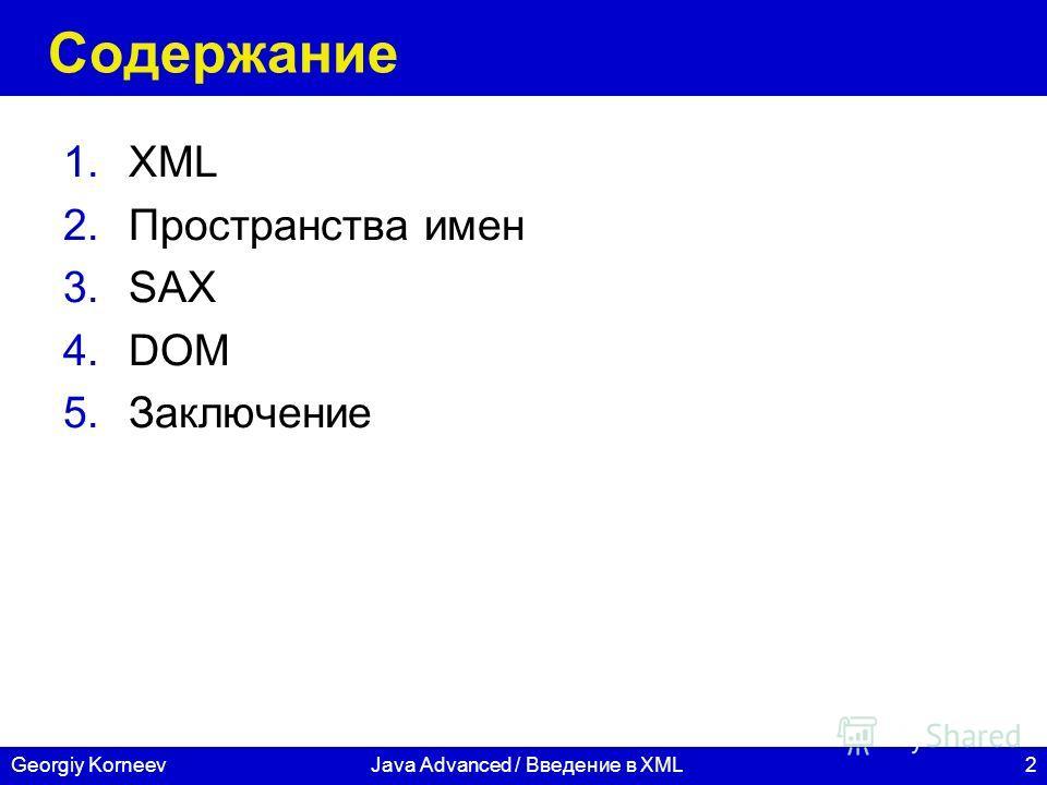 2 СПбГУ ИТМО Georgiy KorneevJava Advanced / Введение в XML Содержание 1.XML 2.Пространства имен 3.SAX 4.DOM 5.Заключение