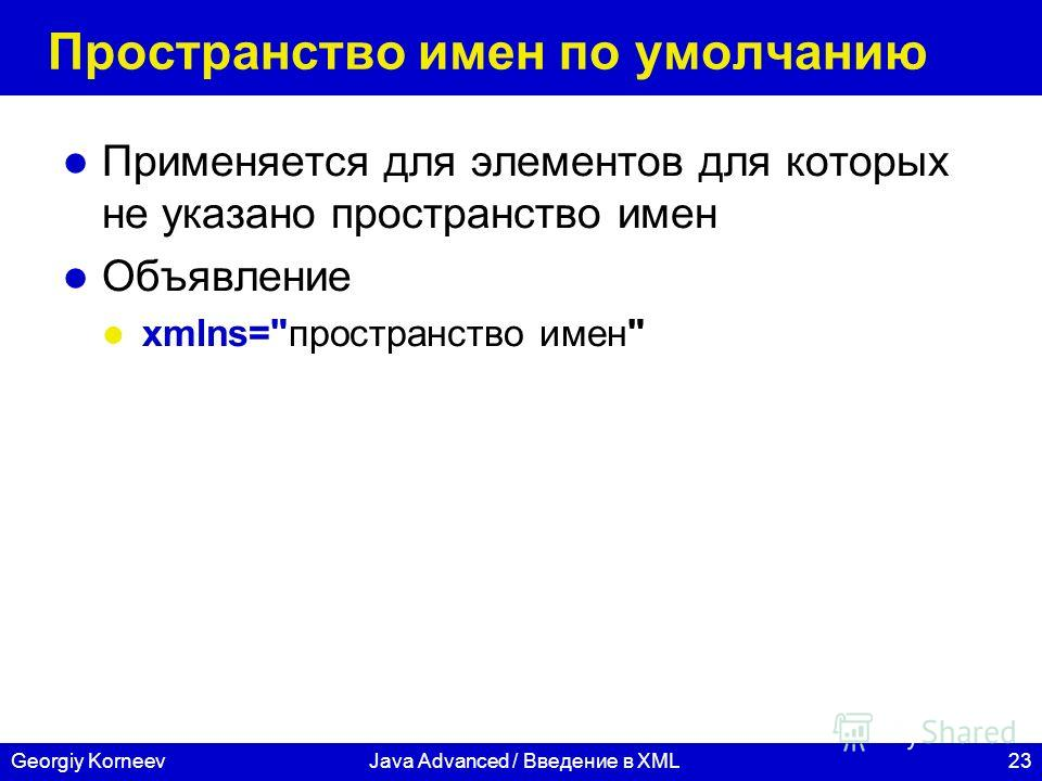 23Georgiy KorneevJava Advanced / Введение в XML Пространство имен по умолчанию Применяется для элементов для которых не указано пространство имен Объявление xmlns=пространство имен