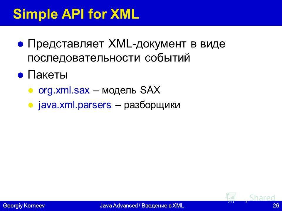 26Georgiy KorneevJava Advanced / Введение в XML Simple API for XML Представляет XML-документ в виде последовательности событий Пакеты org.xml.sax – модель SAX java.xml.parsers – разборщики