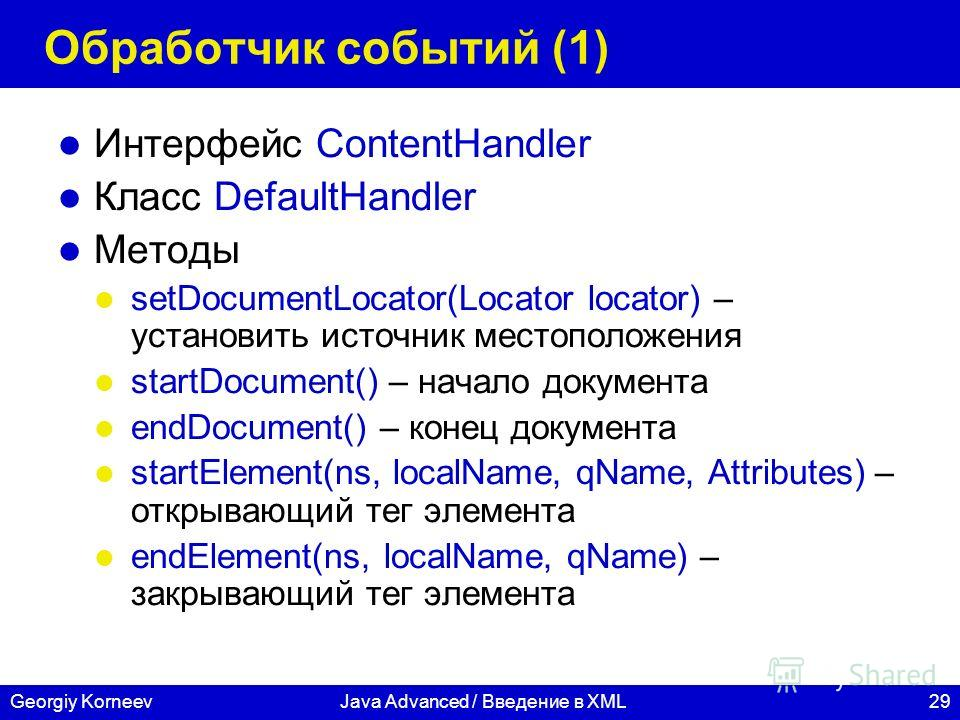 29Georgiy KorneevJava Advanced / Введение в XML Обработчик событий (1) Интерфейс ContentHandler Класс DefaultHandler Методы setDocumentLocator(Locator locator) – установить источник местоположения startDocument() – начало документа endDocument() – ко