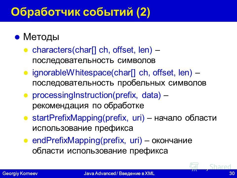 30Georgiy KorneevJava Advanced / Введение в XML Обработчик событий (2) Методы characters(char[] ch, offset, len) – последовательность символов ignorableWhitespace(char[] ch, offset, len) – последовательность пробельных символов processingInstruction(