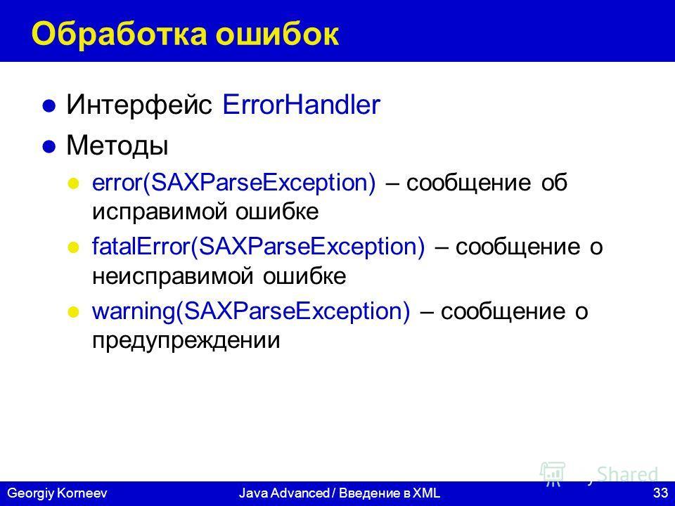 33Georgiy KorneevJava Advanced / Введение в XML Обработка ошибок Интерфейс ErrorHandler Методы error(SAXParseException) – сообщение об исправимой ошибке fatalError(SAXParseException) – сообщение о неисправимой ошибке warning(SAXParseException) – сооб