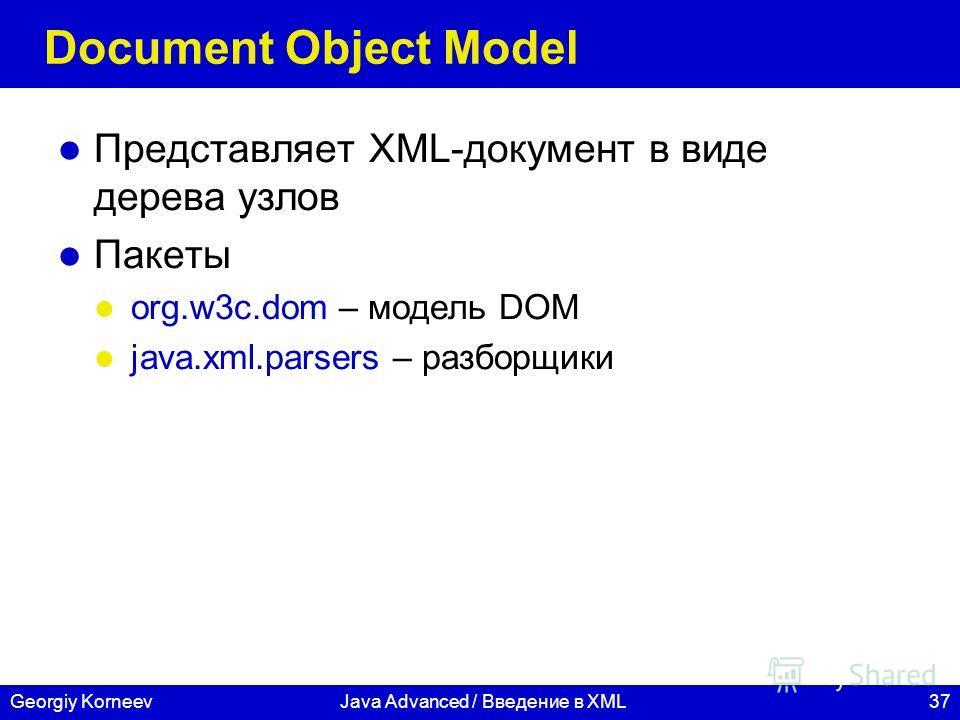 37Georgiy KorneevJava Advanced / Введение в XML Document Object Model Представляет XML-документ в виде дерева узлов Пакеты org.w3c.dom – модель DOM java.xml.parsers – разборщики