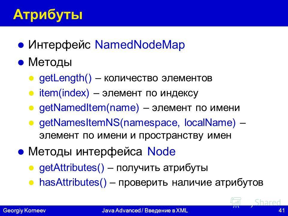41Georgiy KorneevJava Advanced / Введение в XML Атрибуты Интерфейс NamedNodeMap Методы getLength() – количество элементов item(index) – элемент по индексу getNamedItem(name) – элемент по имени getNamesItemNS(namespace, localName) – элемент по имени и