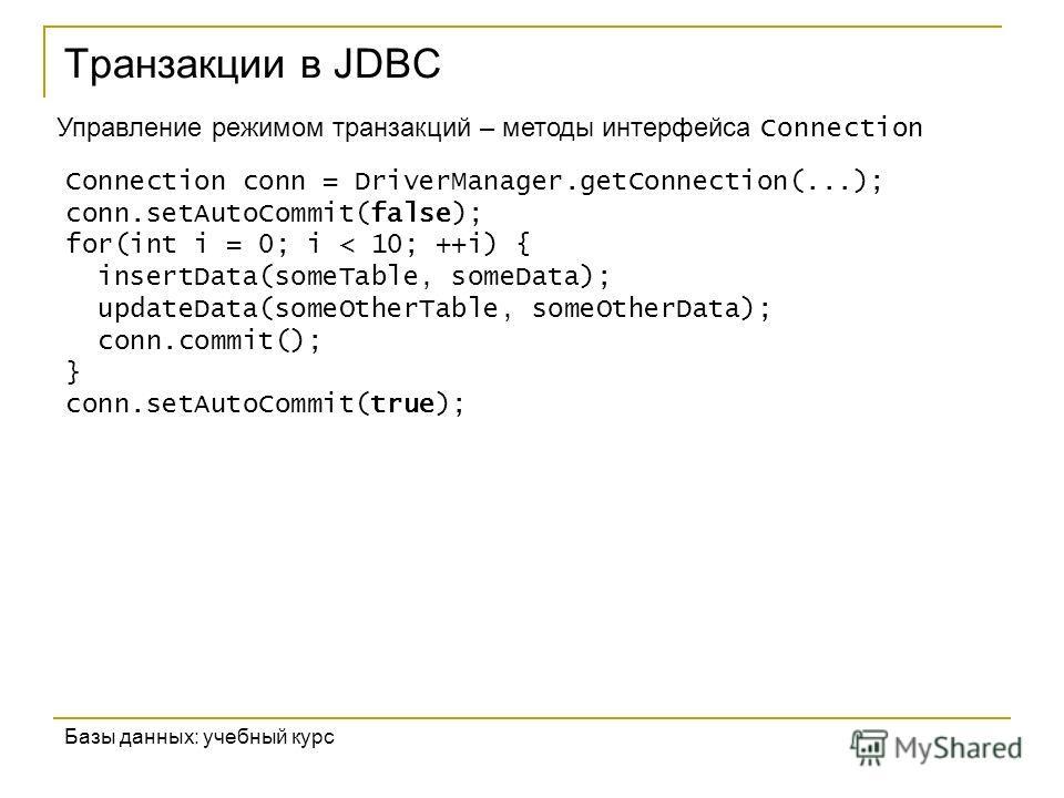 Транзакции в JDBC Базы данных: учебный курс Управление режимом транзакций – методы интерфейса Connection Connection conn = DriverManager.getConnection(...); conn.setAutoCommit(false); for(int i = 0; i < 10; ++i) { insertData(someTable, someData); upd