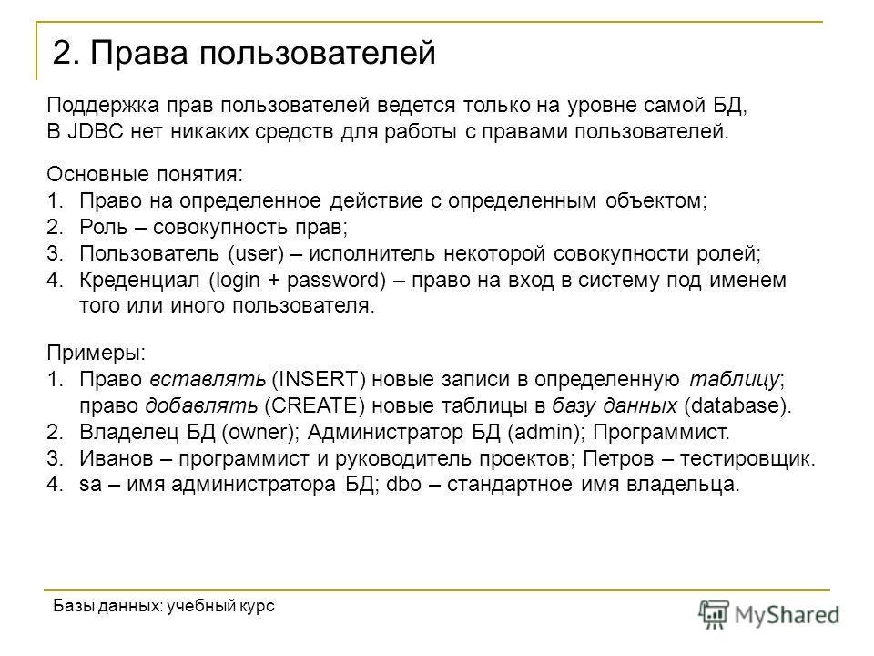 2. Права пользователей Базы данных: учебный курс Поддержка прав пользователей ведется только на уровне самой БД, В JDBC нет никаких средств для работы с правами пользователей. Основные понятия: 1.Право на определенное действие с определенным объектом