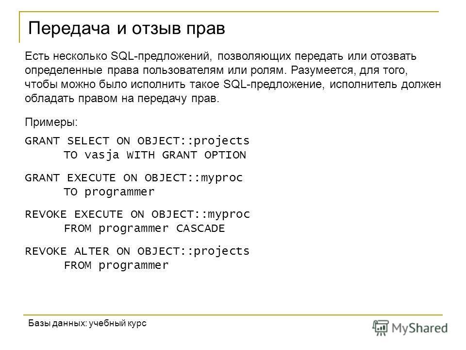 Передача и отзыв прав Базы данных: учебный курс Есть несколько SQL-предложений, позволяющих передать или отозвать определенные права пользователям или ролям. Разумеется, для того, чтобы можно было исполнить такое SQL-предложение, исполнитель должен о