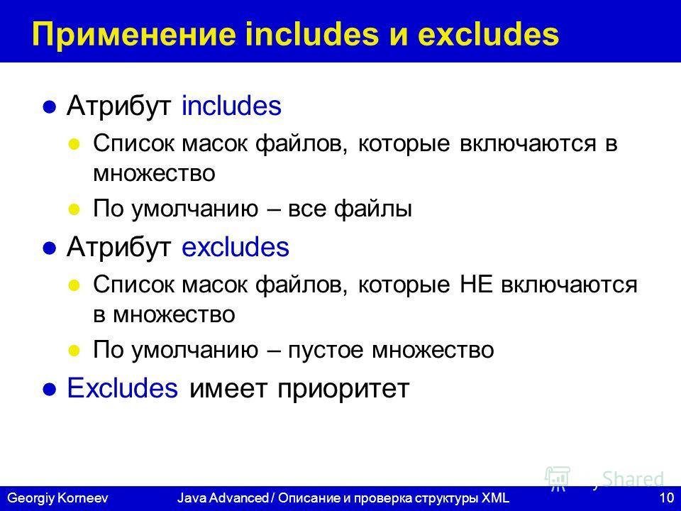 10Georgiy KorneevJava Advanced / Описание и проверка структуры XML Применение includes и excludes Атрибут includes Список масок файлов, которые включаются в множество По умолчанию – все файлы Атрибут excludes Список масок файлов, которые НЕ включаютс