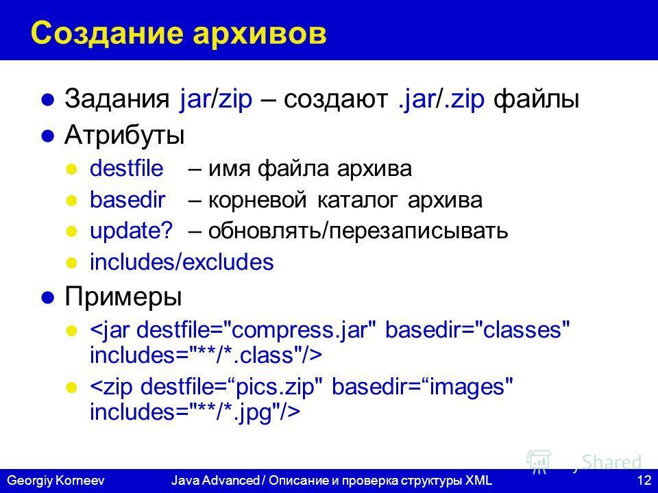 12Georgiy KorneevJava Advanced / Описание и проверка структуры XML Создание архивов Задания jar/zip – создают.jar/.zip файлы Атрибуты destfile– имя файла архива basedir– корневой каталог архива update? – обновлять/перезаписывать includes/excludes При