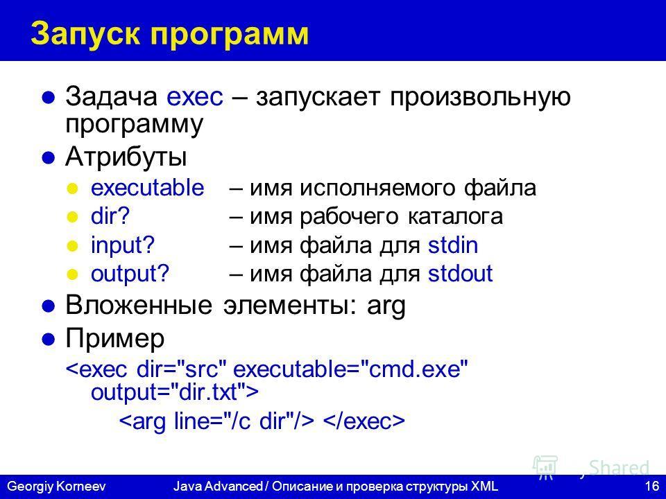 16Georgiy KorneevJava Advanced / Описание и проверка структуры XML Запуск программ Задача exec – запускает произвольную программу Атрибуты executable – имя исполняемого файла dir?– имя рабочего каталога input? – имя файла для stdin output?– имя файла