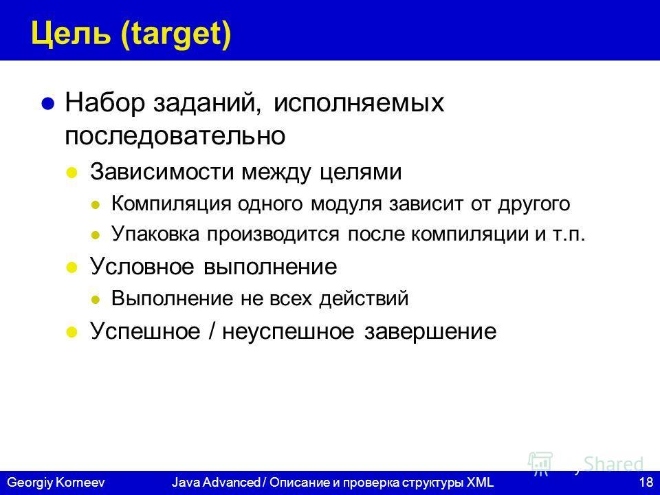 18Georgiy KorneevJava Advanced / Описание и проверка структуры XML Цель (target) Набор заданий, исполняемых последовательно Зависимости между целями Компиляция одного модуля зависит от другого Упаковка производится после компиляции и т.п. Условное вы