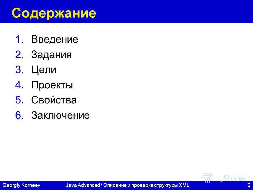 2 СПбГУ ИТМО Georgiy KorneevJava Advanced / Описание и проверка структуры XML Содержание 1.Введение 2.Задания 3.Цели 4.Проекты 5.Свойства 6.Заключение