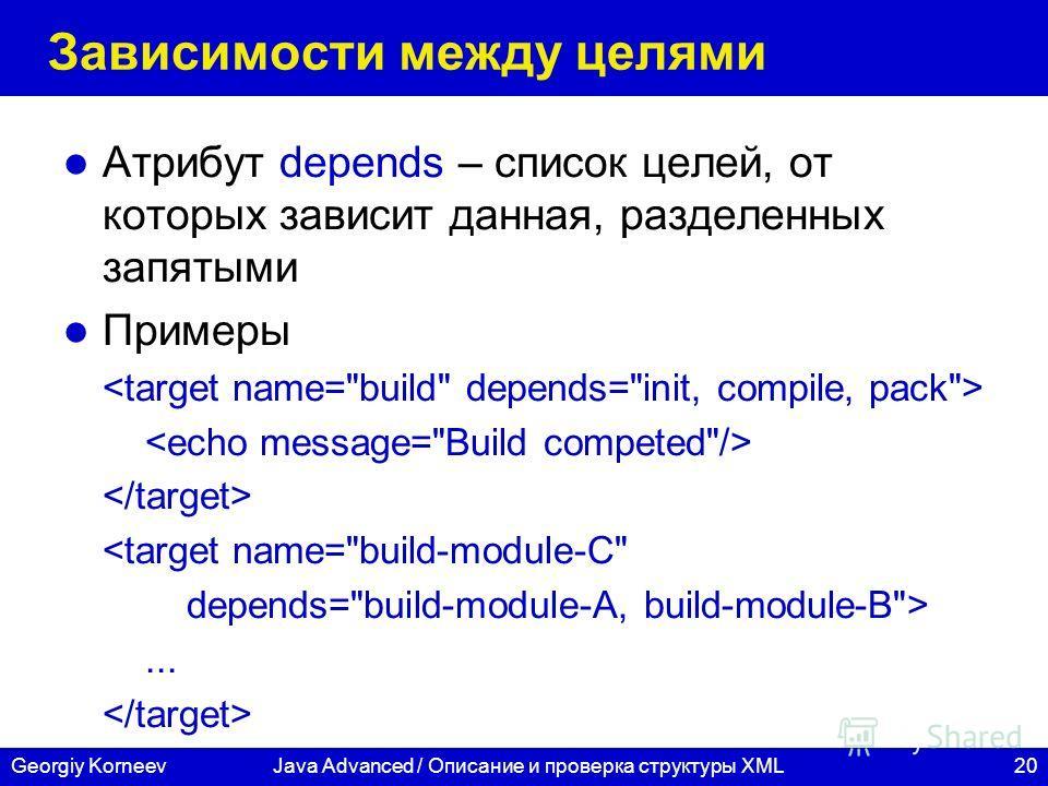 20Georgiy KorneevJava Advanced / Описание и проверка структуры XML Зависимости между целями Атрибут depends – список целей, от которых зависит данная, разделенных запятыми Примеры ...