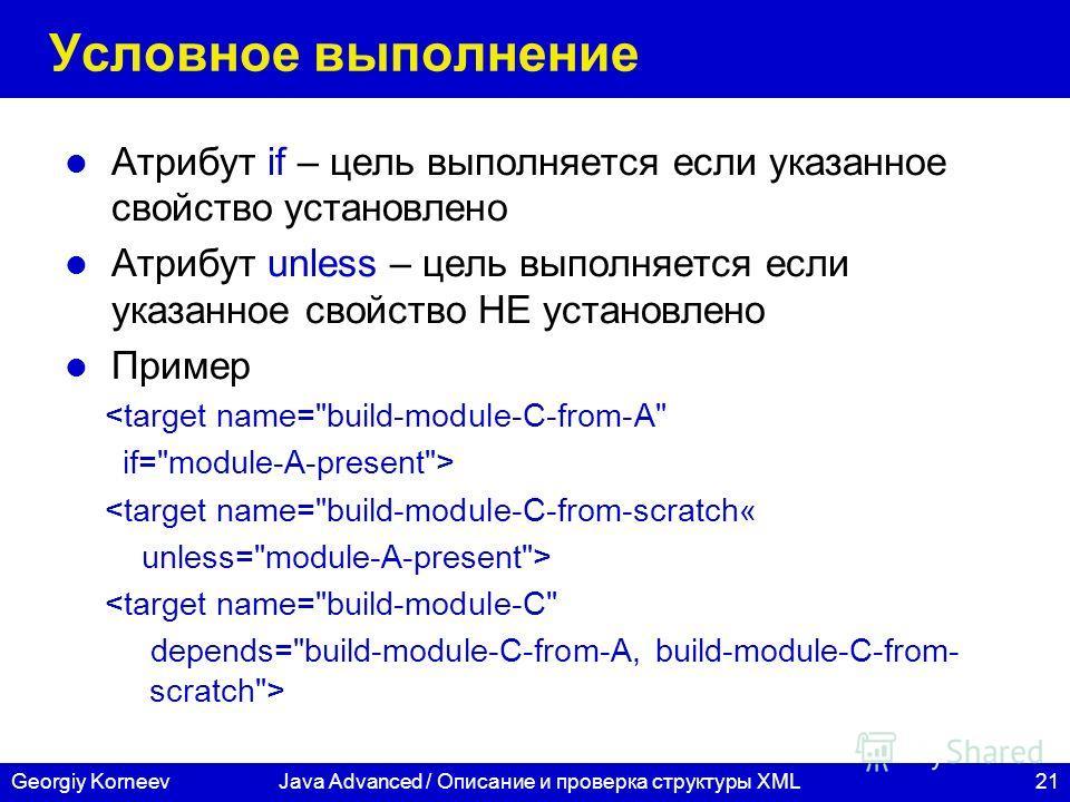 21Georgiy KorneevJava Advanced / Описание и проверка структуры XML Условное выполнение Атрибут if – цель выполняется если указанное свойство установлено Атрибут unless – цель выполняется если указанное свойство НЕ установлено Пример