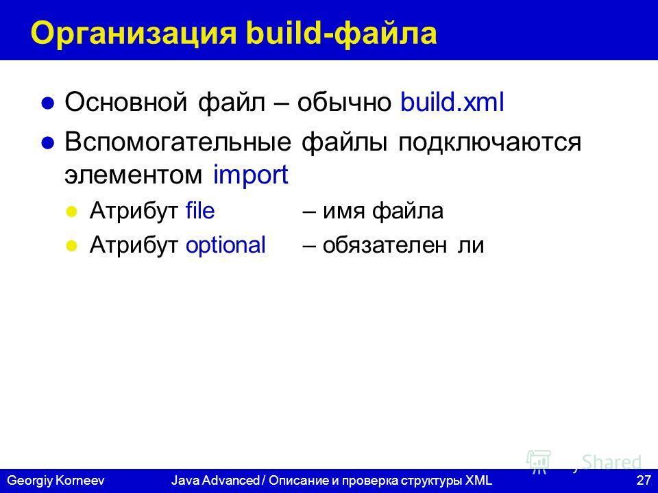 27Georgiy KorneevJava Advanced / Описание и проверка структуры XML Организация build-файла Основной файл – обычно build.xml Вспомогательные файлы подключаются элементом import Атрибут file – имя файла Атрибут optional– обязателен ли