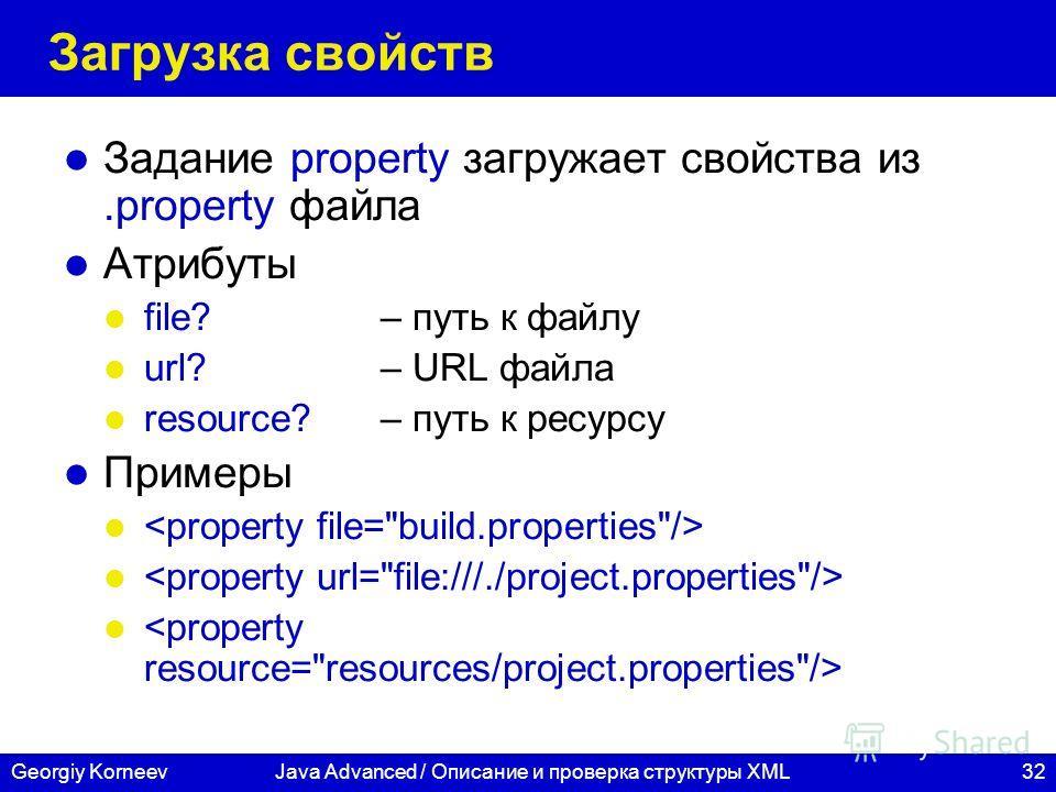 32Georgiy KorneevJava Advanced / Описание и проверка структуры XML Загрузка свойств Задание property загружает свойства из.property файла Атрибуты file? – путь к файлу url? – URL файла resource? – путь к ресурсу Примеры