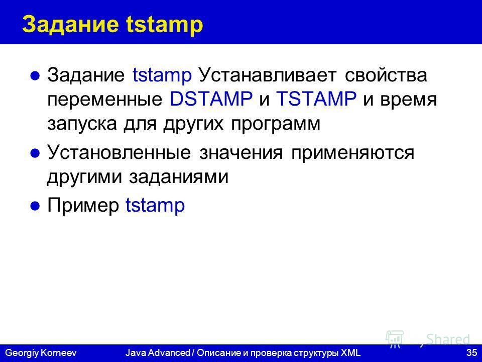 35Georgiy KorneevJava Advanced / Описание и проверка структуры XML Задание tstamp Задание tstamp Устанавливает свойства переменные DSTAMP и TSTAMP и время запуска для других программ Установленные значения применяются другими заданиями Пример tstamp