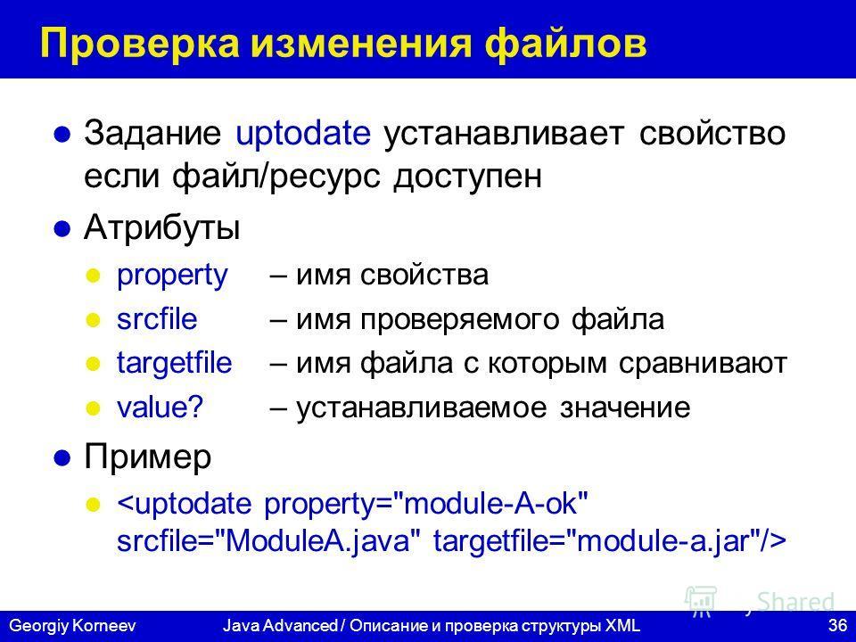 36Georgiy KorneevJava Advanced / Описание и проверка структуры XML Проверка изменения файлов Задание uptodate устанавливает свойство если файл/ресурс доступен Атрибуты property– имя свойства srcfile – имя проверяемого файла targetfile– имя файла с ко