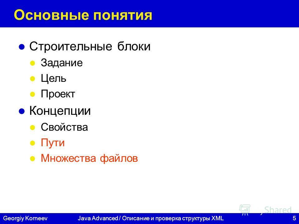 5Georgiy KorneevJava Advanced / Описание и проверка структуры XML Основные понятия Строительные блоки Задание Цель Проект Концепции Свойства Пути Множества файлов