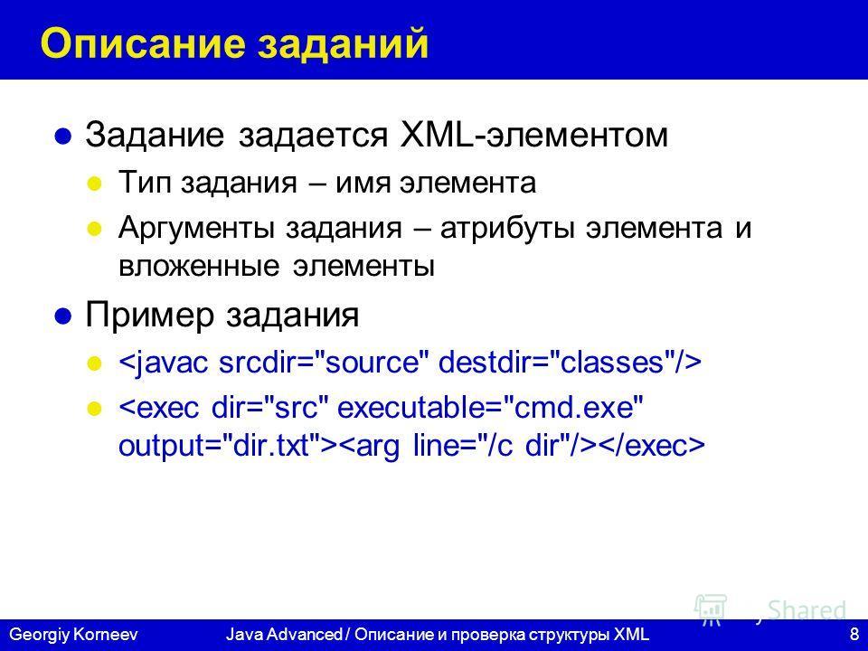 8Georgiy KorneevJava Advanced / Описание и проверка структуры XML Описание заданий Задание задается XML-элементом Тип задания – имя элемента Аргументы задания – атрибуты элемента и вложенные элементы Пример задания