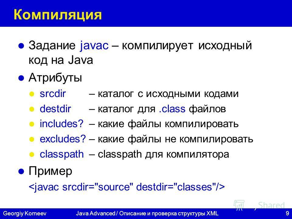9Georgiy KorneevJava Advanced / Описание и проверка структуры XML Компиляция Задание javac – компилирует исходный код на Java Атрибуты srcdir– каталог с исходными кодами destdir– каталог для.class файлов includes? – какие файлы компилировать excludes