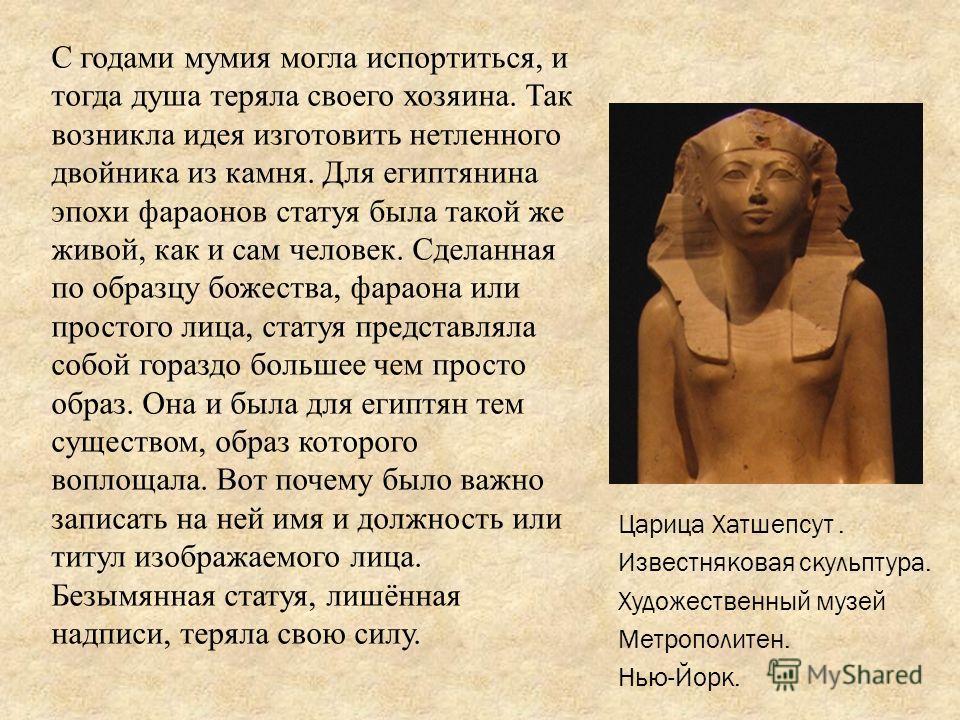 С годами мумия могла испортиться, и тогда душа теряла своего хозяина. Так возникла идея изготовить нетленного двойника из камня. Для египтянина эпохи фараонов статуя была такой же живой, как и сам человек. Сделанная по образцу божества, фараона или п