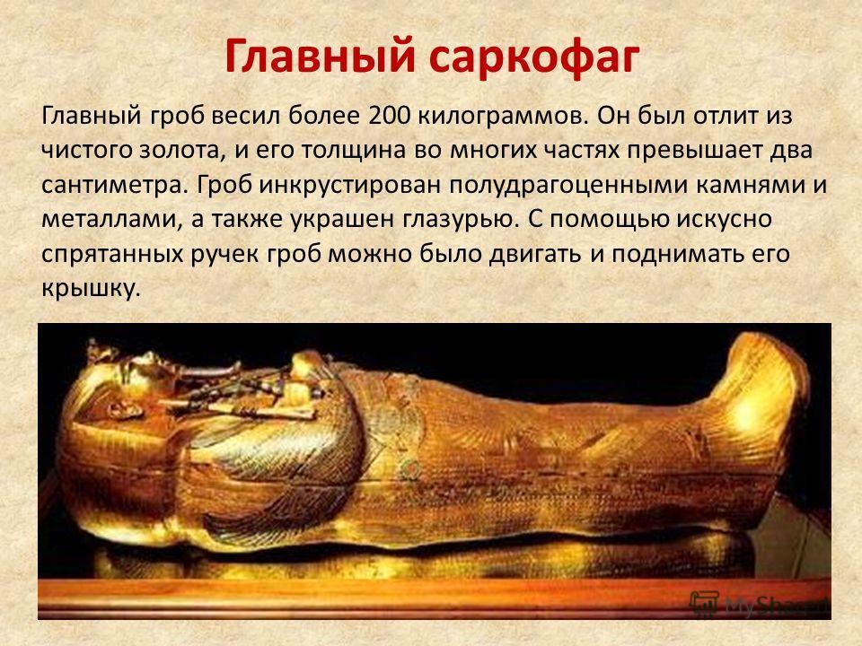 Главный саркофаг Главный гроб весил более 200 килограммов. Он был отлит из чистого золота, и его толщина во многих частях превышает два сантиметра. Гроб инкрустирован полудрагоценными камнями и металлами, а также украшен глазурью. С помощью искусно с
