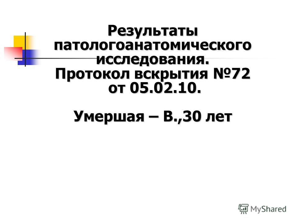 Результаты патологоанатомического исследования. Протокол вскрытия 72 от 05.02.10. Умершая – В.,30 лет