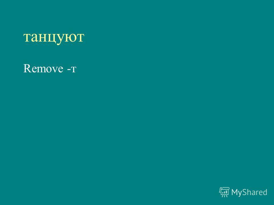 танцуют Remove -т