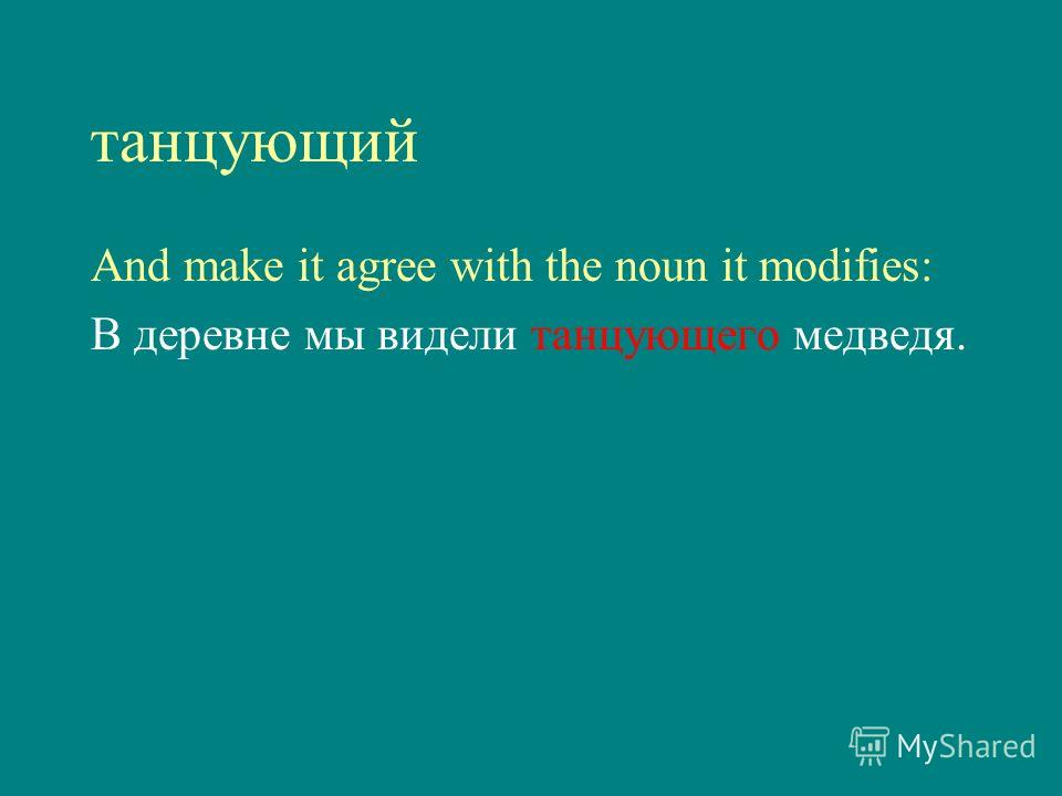 танцующий And make it agree with the noun it modifies: В деревне мы видели танцующего медведя.