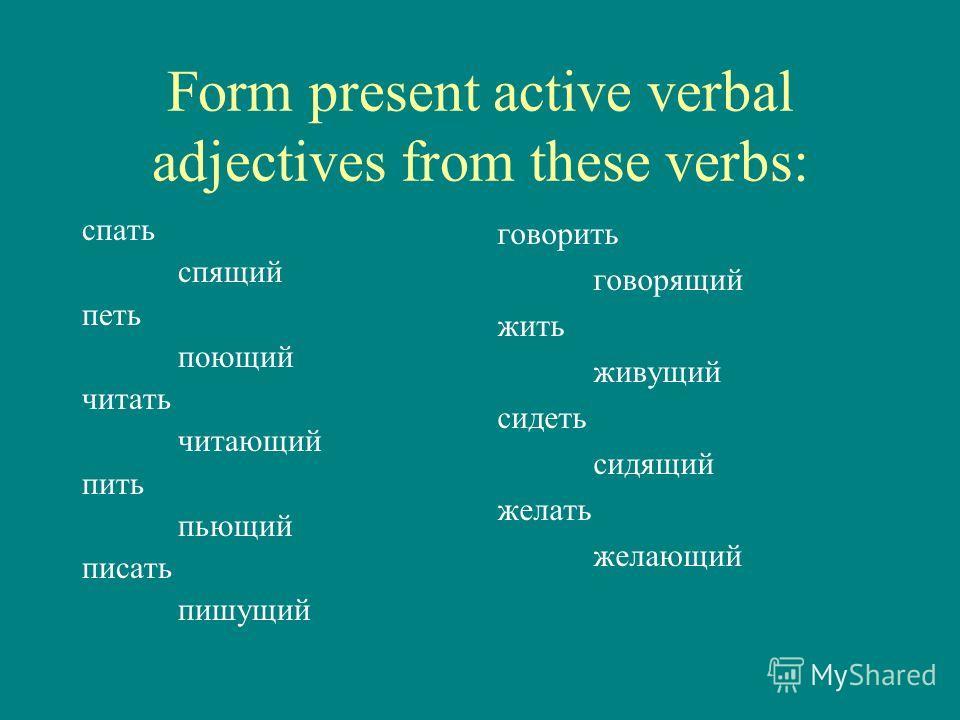 Form present active verbal adjectives from these verbs: спать спящий петь поющий читать читающий пить пьющий писать пишущий говорить говорящий жить живущий сидеть сидящий желать желающий