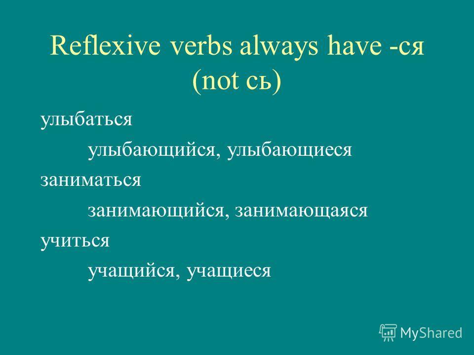 Reflexive verbs always have -ся (not сь) улыбаться улыбающийся, улыбающиеся заниматься занимающийся, занимающаяся учиться учащийся, учащиеся