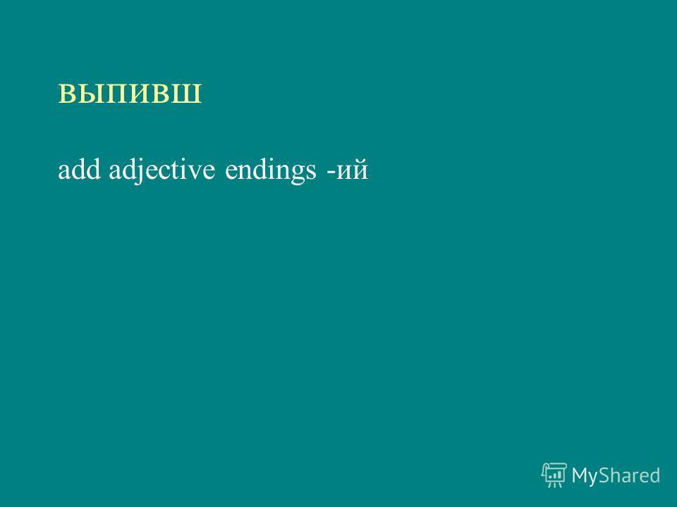 выпивш add adjective endings -ий