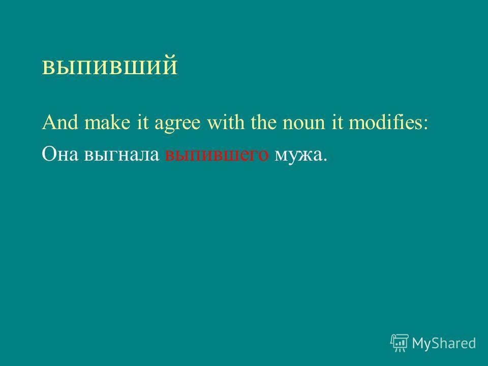 выпивший And make it agree with the noun it modifies: Она выгнала выпившего мужа.