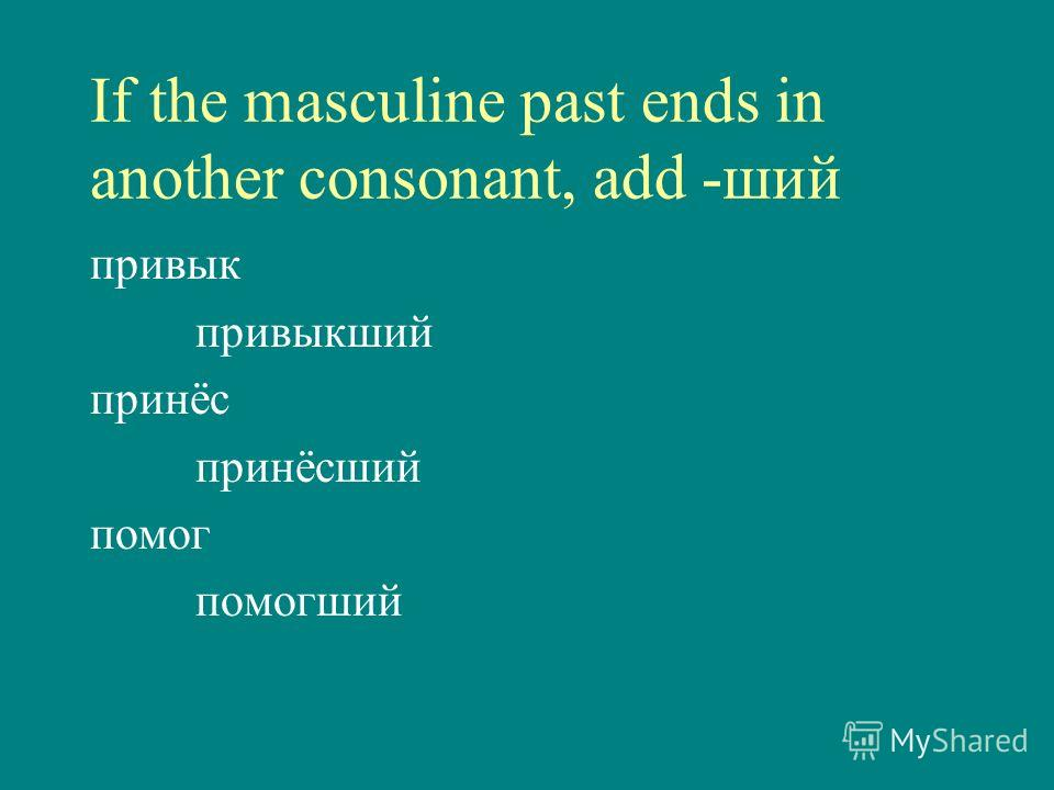 If the masculine past ends in another consonant, add -ший привык привыкший принёс принёсший помог помогший