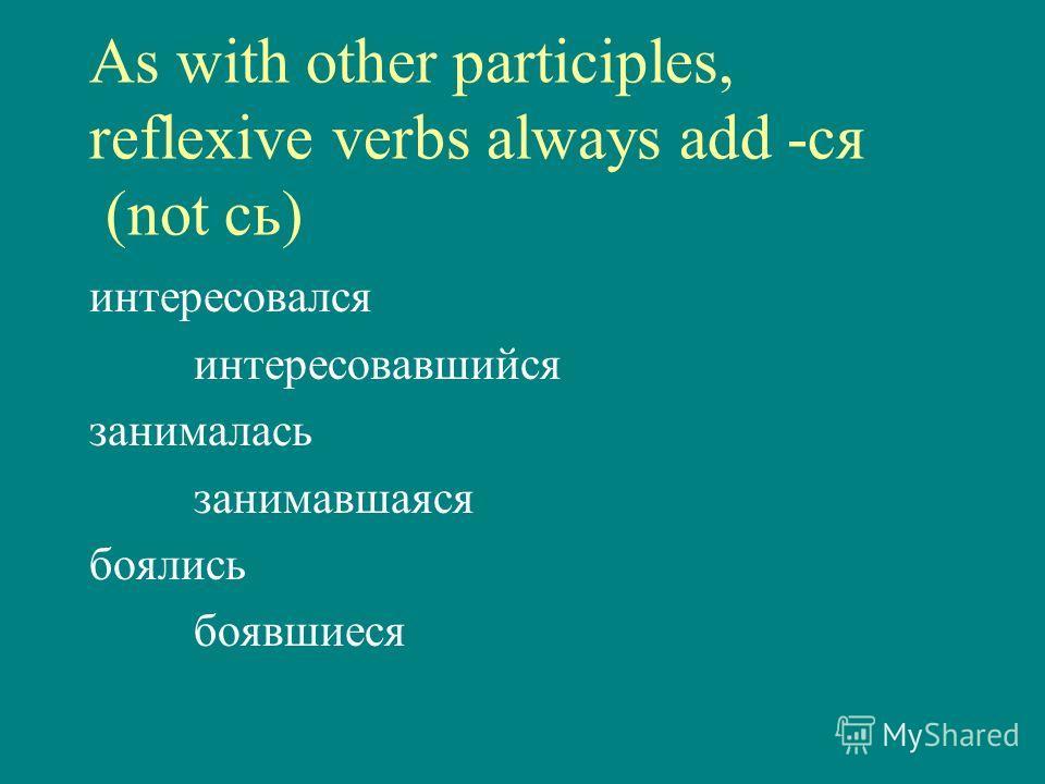 As with other participles, reflexive verbs always add -ся (not сь) интересовался интересовавшийся занималась занимавшаяся боялись боявшиеся
