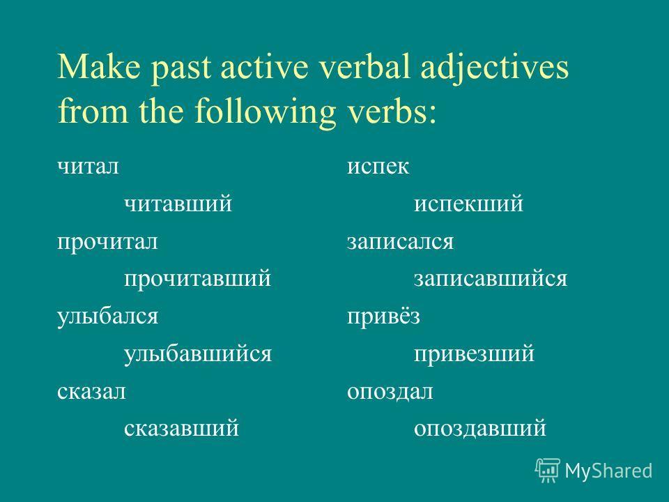 Make past active verbal adjectives from the following verbs: читал читавший прочитал прочитавший улыбался улыбавшийся сказал сказавший испек испекший записался записавшийся привёз привезший опоздал опоздавший