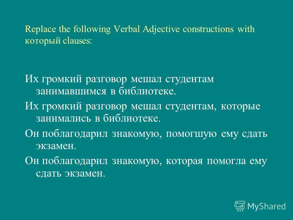 Replace the following Verbal Adjective constructions with который clauses: Их громкий разговор мешал студентам занимавшимся в библиотеке. Их громкий разговор мешал студентам, которые занимались в библиотеке. Он поблагодарил знакомую, помогшую ему сда