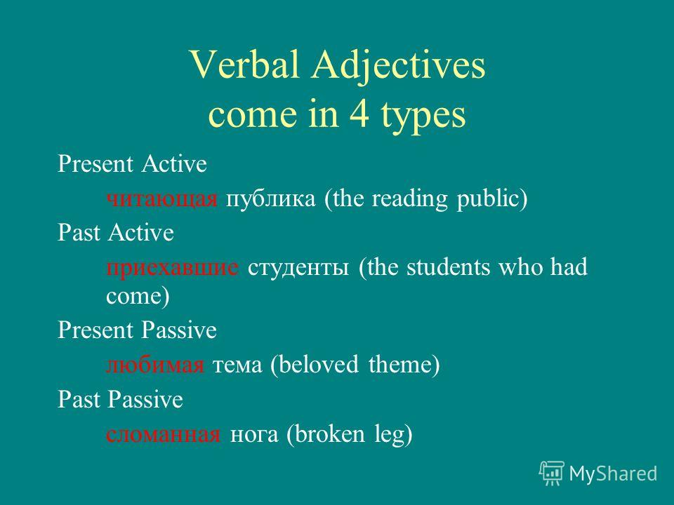 Verbal Adjectives come in 4 types Present Active читающая публика (the reading public) Past Active приехавшие студенты (the students who had come) Present Passive любимая тема (beloved theme) Past Passive сломанная нога (broken leg)