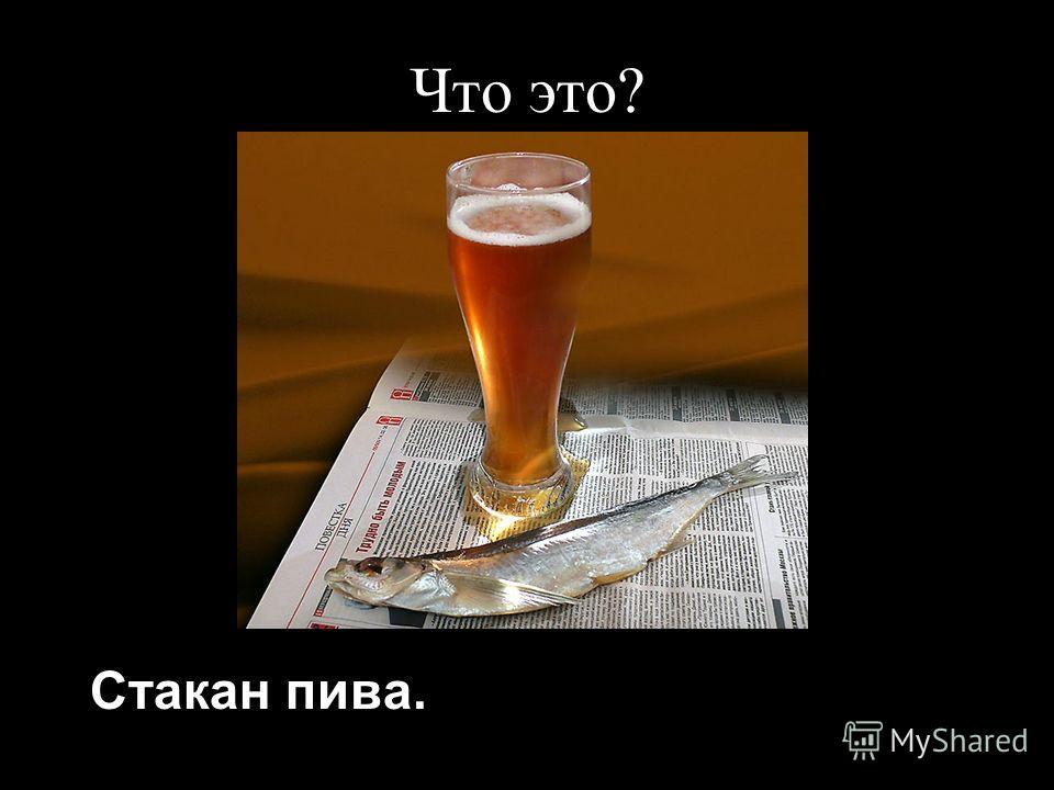 Что это? Стакан пива.