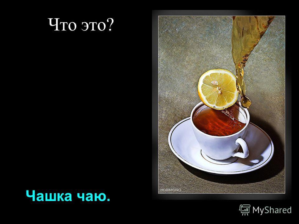 Что это? Чашка чаю.