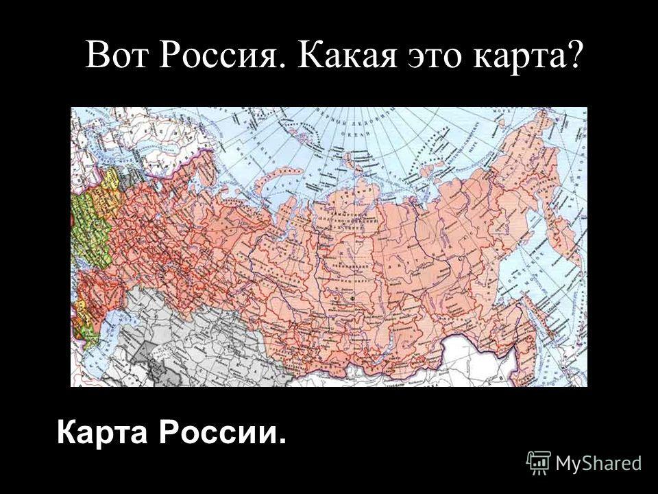 Вот Россия. Какая это карта? Карта России.