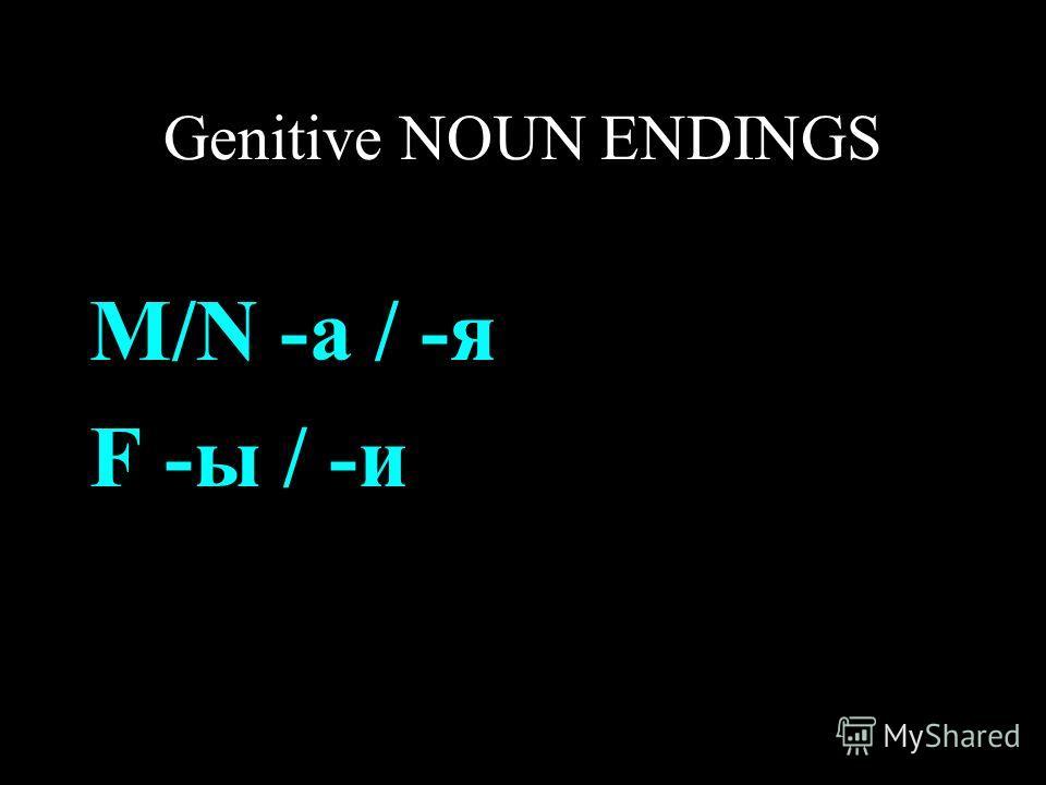 Genitive NOUN ENDINGS M/N -а / -я F -ы / -и