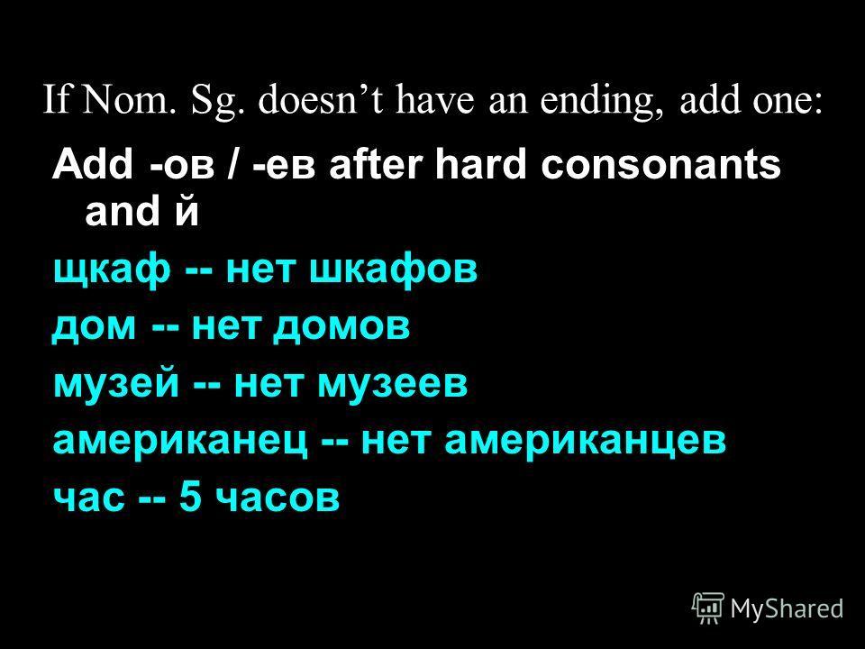 If Nom. Sg. doesnt have an ending, add one: Add -ов / -ев after hard consonants and й щкаф -- нет шкафов дом -- нет домов музей -- нет музеев американец -- нет американцев час -- 5 часов