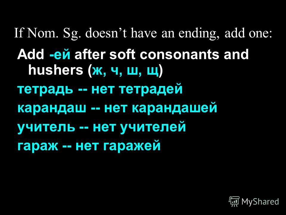 If Nom. Sg. doesnt have an ending, add one: Add -ей after soft consonants and hushers (ж, ч, ш, щ) тетрадь -- нет тетрадей карандаш -- нет карандашей учитель -- нет учителей гараж -- нет гаражей